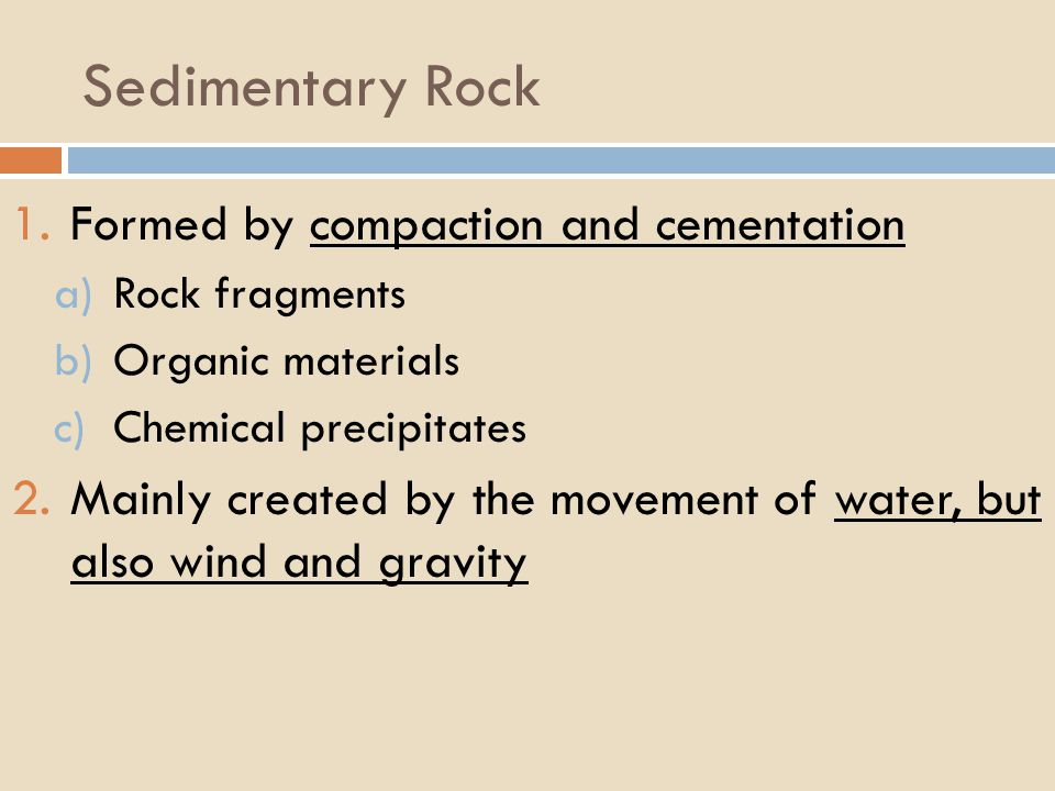 Sedimentary Rock 1.Formed by compaction and cementation a)Rock fragments b)Organic materials c)Chemical precipitates 2.Mainly created by the movement of water, but also wind and gravity
