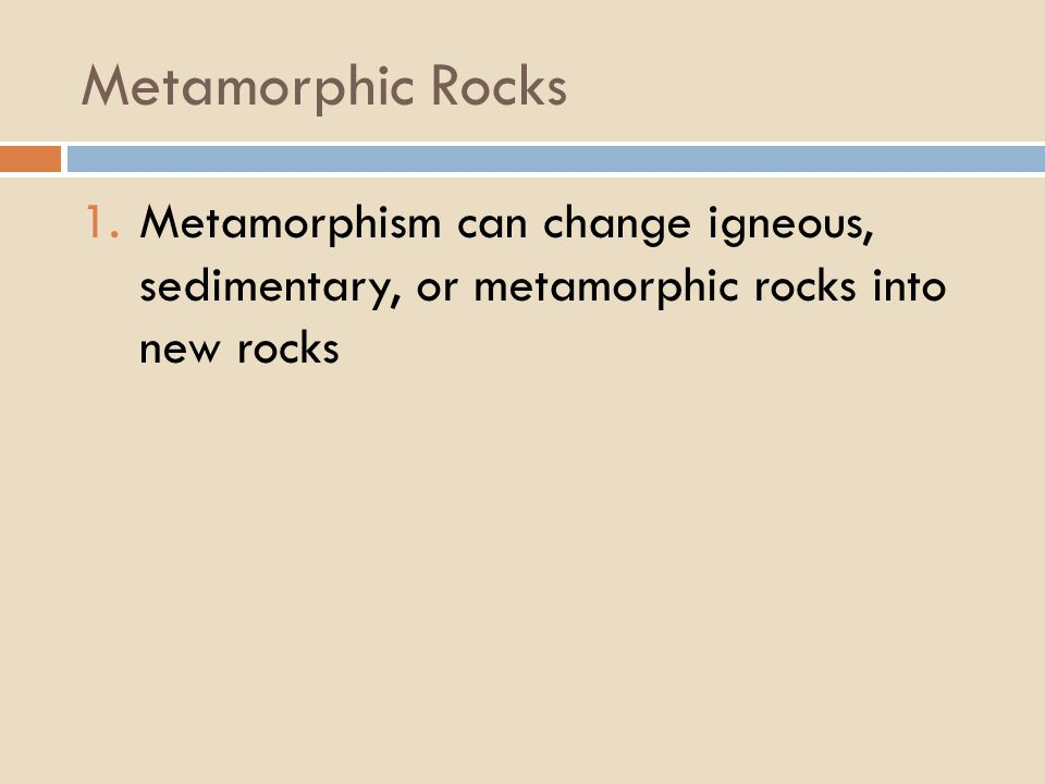 Metamorphic Rocks 1.Metamorphism can change igneous, sedimentary, or metamorphic rocks into new rocks