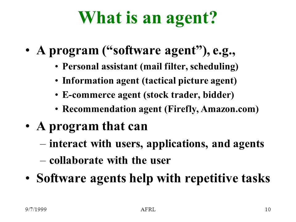 "9/7/1999AFRL10 What is an agent? A program (""software agent""), e.g., Personal assistant (mail filter, scheduling) Information agent (tactical picture"