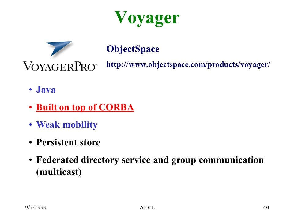 9/7/1999AFRL40 Voyager Java Built on top of CORBA Weak mobility Persistent store Federated directory service and group communication (multicast) Objec