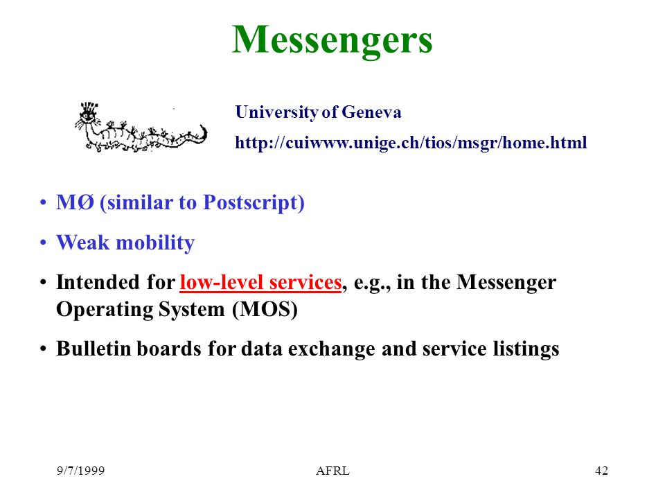 9/7/1999AFRL42 Messengers University of Geneva http://cuiwww.unige.ch/tios/msgr/home.html MØ (similar to Postscript) Weak mobility Intended for low-level services, e.g., in the Messenger Operating System (MOS) Bulletin boards for data exchange and service listings