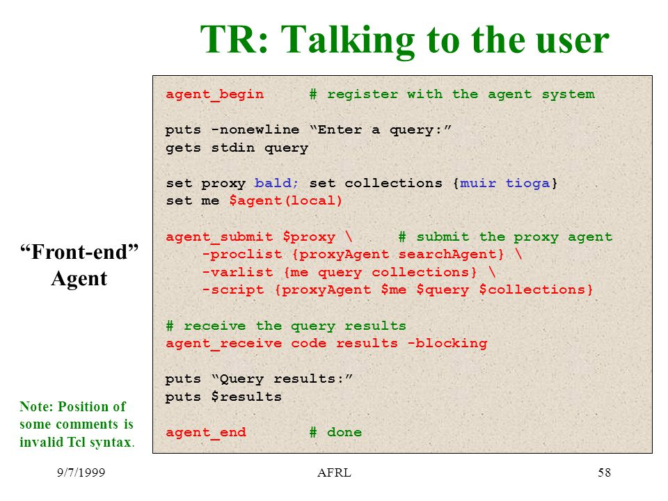 9/7/1999AFRL58 TR: Talking to the user agent_begin # register with the agent system puts -nonewline Enter a query: gets stdin query set proxy bald; set collections {muir tioga} set me $agent(local) agent_submit $proxy \ # submit the proxy agent -proclist {proxyAgent searchAgent} \ -varlist {me query collections} \ -script {proxyAgent $me $query $collections} # receive the query results agent_receive code results -blocking puts Query results: puts $results agent_end # done Front-end Agent Note: Position of some comments is invalid Tcl syntax.