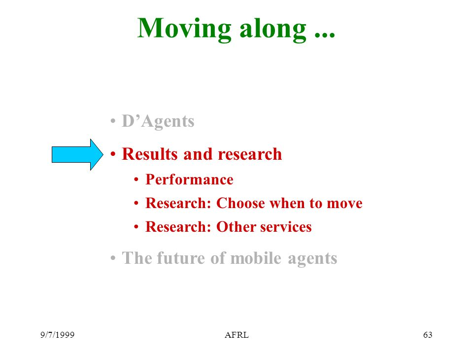 9/7/1999AFRL63 Moving along... D'Agents Results and research Performance Research: Choose when to move Research: Other services The future of mobile a