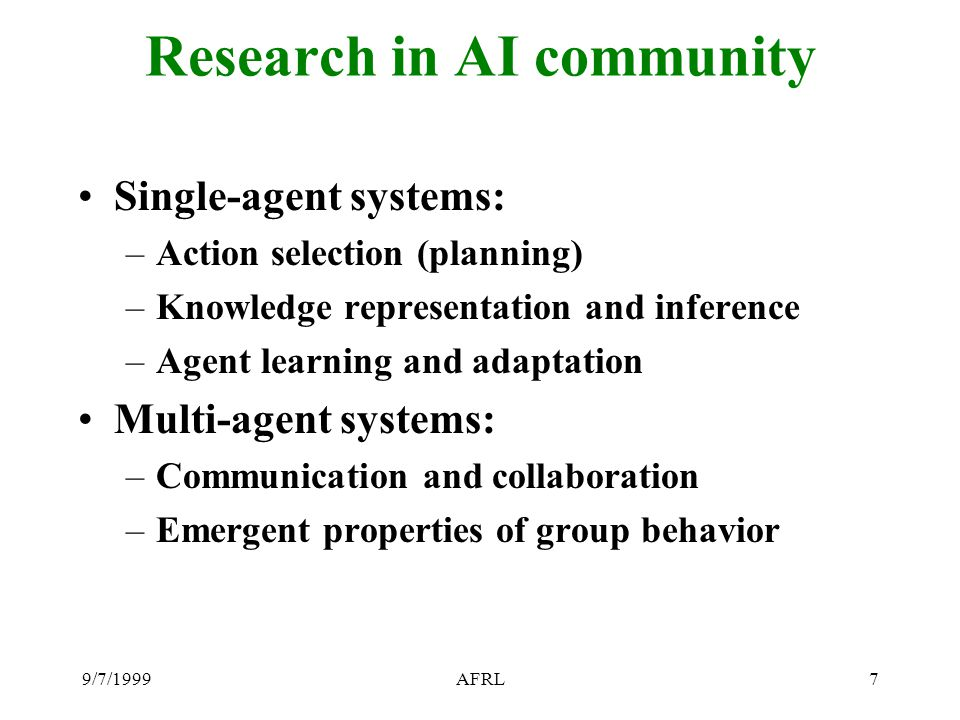 9/7/1999AFRL7 Research in AI community Single-agent systems: –Action selection (planning) –Knowledge representation and inference –Agent learning and adaptation Multi-agent systems: –Communication and collaboration –Emergent properties of group behavior