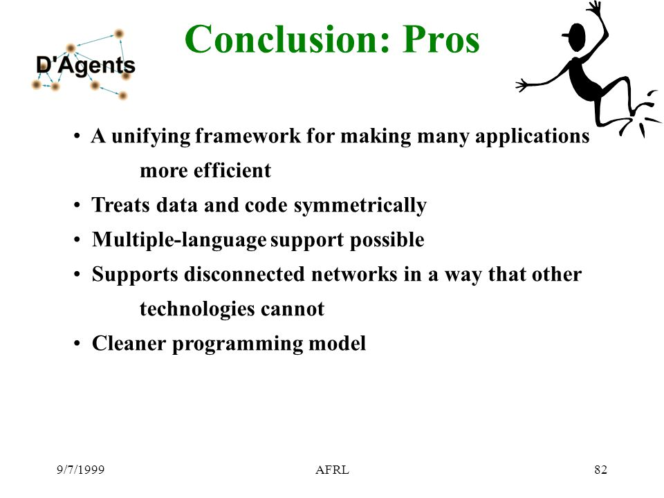 9/7/1999AFRL82 Conclusion: Pros A unifying framework for making many applications more efficient Treats data and code symmetrically Multiple-language support possible Supports disconnected networks in a way that other technologies cannot Cleaner programming model