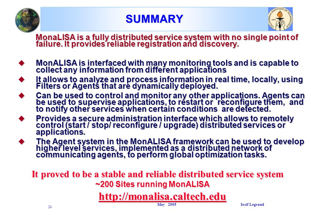 May 2005 Iosif Legrand 24 SUMMARY MonaLISA is a fully distributed service system with no single point of failure.