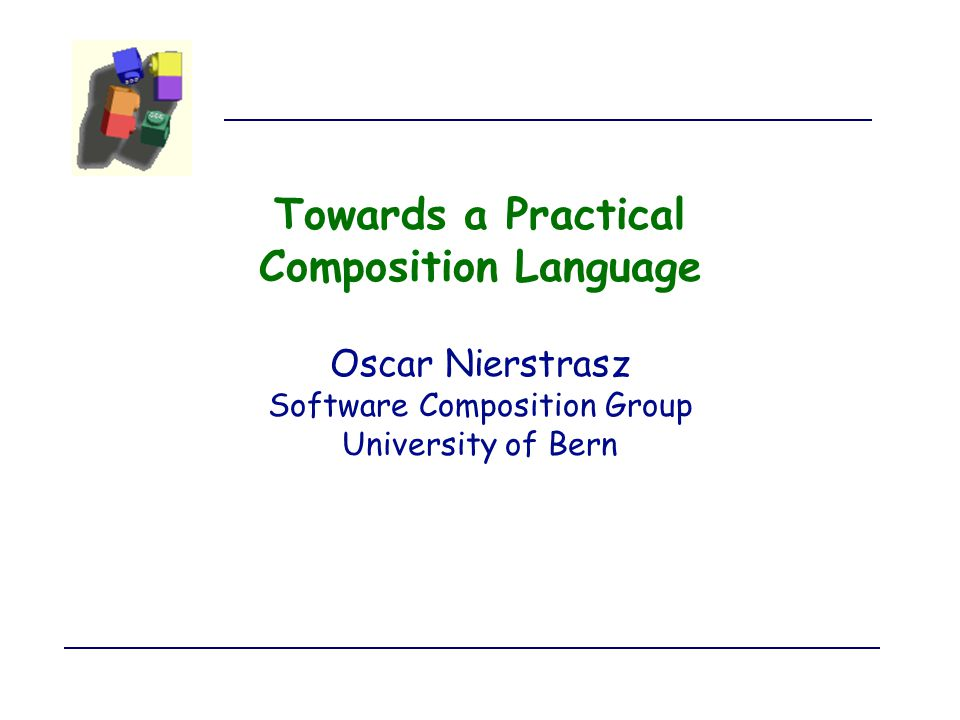 Towards a Practical Composition Language Oscar Nierstrasz Software Composition Group University of Bern
