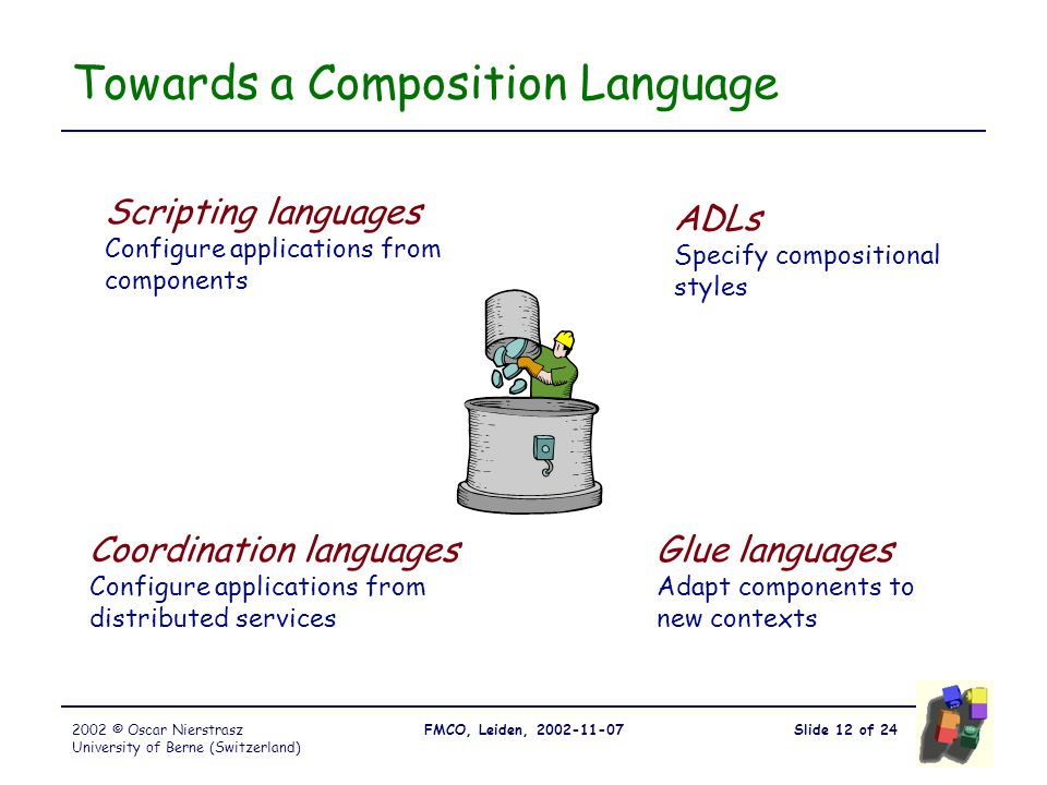 Slide 12 of 24FMCO, Leiden, 2002-11-072002 © Oscar Nierstrasz University of Berne (Switzerland) Towards a Composition Language Scripting languages Con