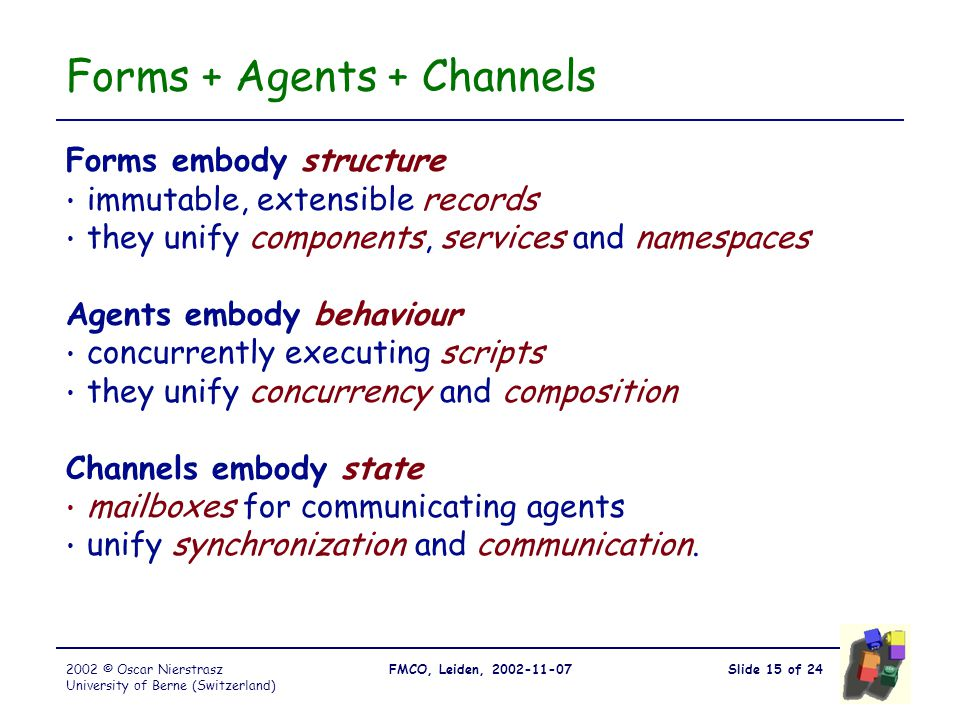 Slide 15 of 24FMCO, Leiden, 2002-11-072002 © Oscar Nierstrasz University of Berne (Switzerland) Forms + Agents + Channels Forms embody structure immutable, extensible records they unify components, services and namespaces Agents embody behaviour concurrently executing scripts they unify concurrency and composition Channels embody state mailboxes for communicating agents unify synchronization and communication.