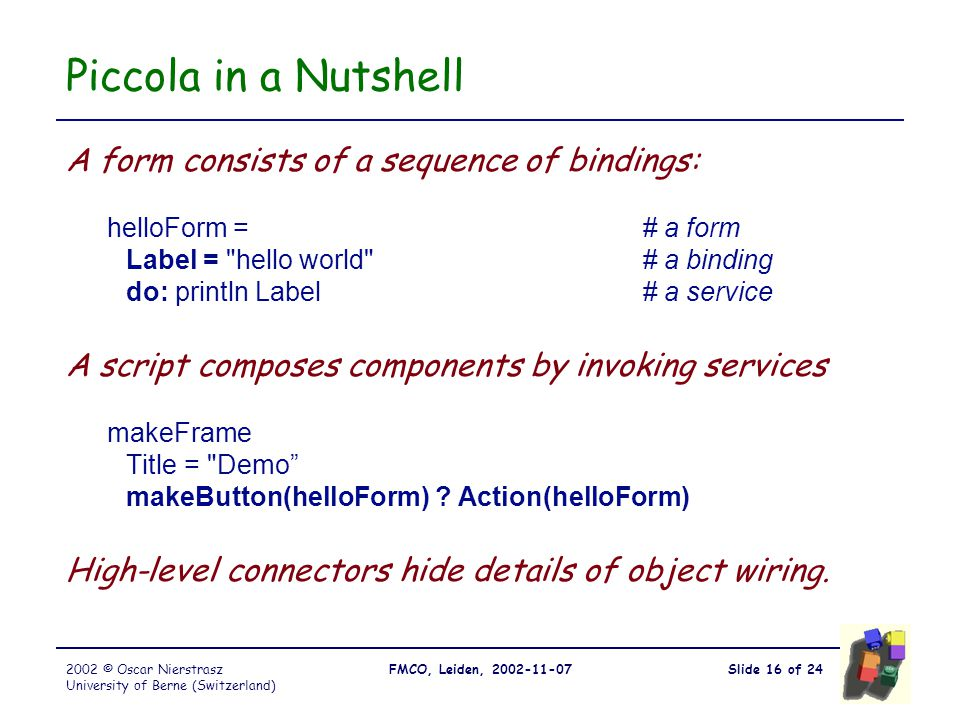 Slide 16 of 24FMCO, Leiden, 2002-11-072002 © Oscar Nierstrasz University of Berne (Switzerland) Piccola in a Nutshell A form consists of a sequence of bindings: helloForm =# a form Label = hello world # a binding do: println Label# a service A script composes components by invoking services makeFrame Title = Demo makeButton(helloForm) .