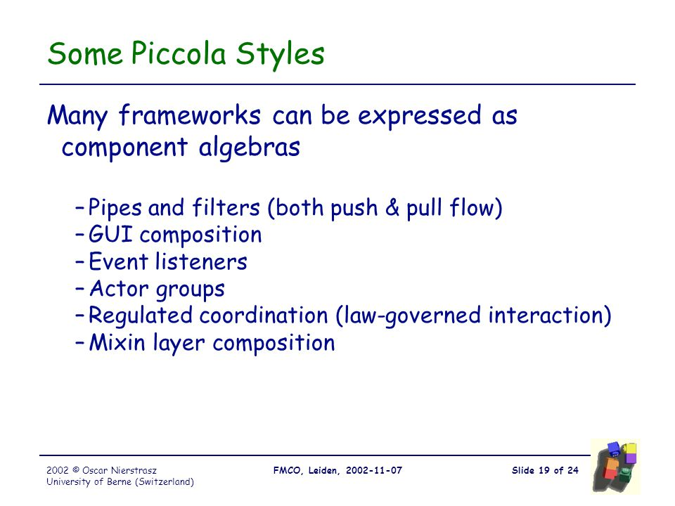 Slide 19 of 24FMCO, Leiden, 2002-11-072002 © Oscar Nierstrasz University of Berne (Switzerland) Some Piccola Styles Many frameworks can be expressed as component algebras –Pipes and filters (both push & pull flow) –GUI composition –Event listeners –Actor groups –Regulated coordination (law-governed interaction) –Mixin layer composition