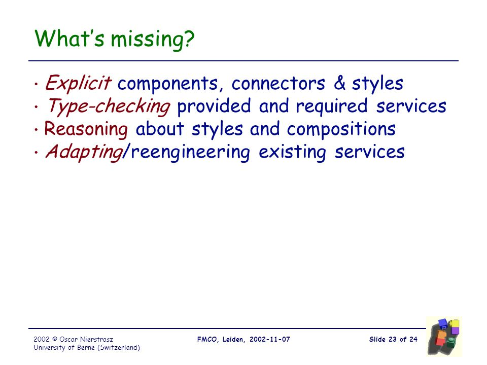 Slide 23 of 24FMCO, Leiden, 2002-11-072002 © Oscar Nierstrasz University of Berne (Switzerland) What's missing? Explicit components, connectors & styl