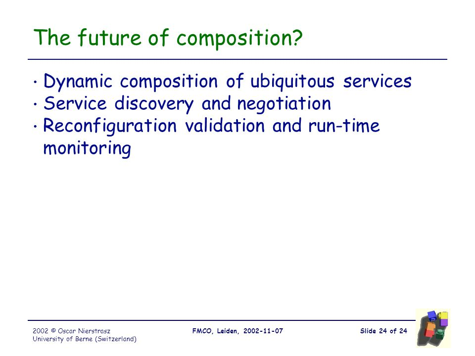Slide 24 of 24FMCO, Leiden, 2002-11-072002 © Oscar Nierstrasz University of Berne (Switzerland) The future of composition? Dynamic composition of ubiq