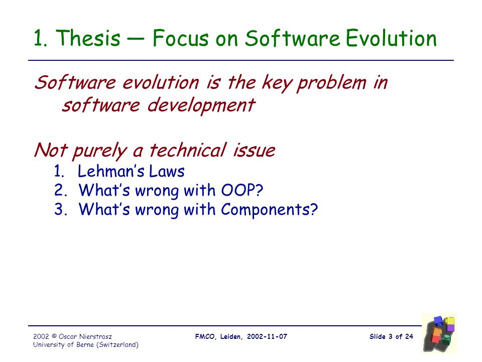 Slide 3 of 24FMCO, Leiden, 2002-11-072002 © Oscar Nierstrasz University of Berne (Switzerland) 1. Thesis — Focus on Software Evolution Software evolut