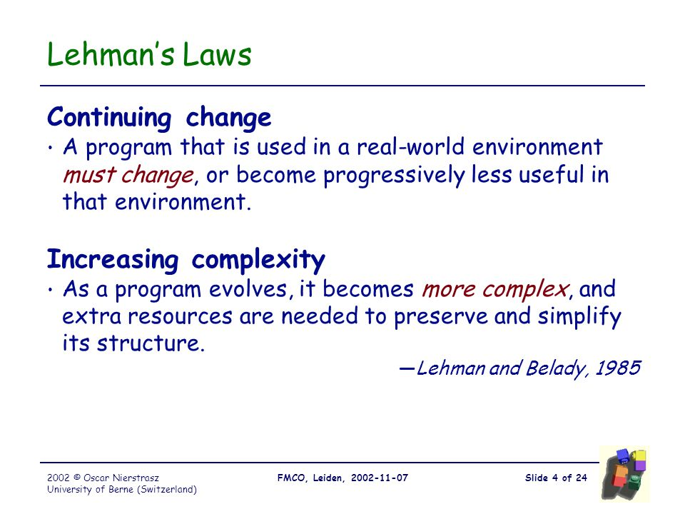 Slide 4 of 24FMCO, Leiden, 2002-11-072002 © Oscar Nierstrasz University of Berne (Switzerland) Lehman's Laws Continuing change A program that is used