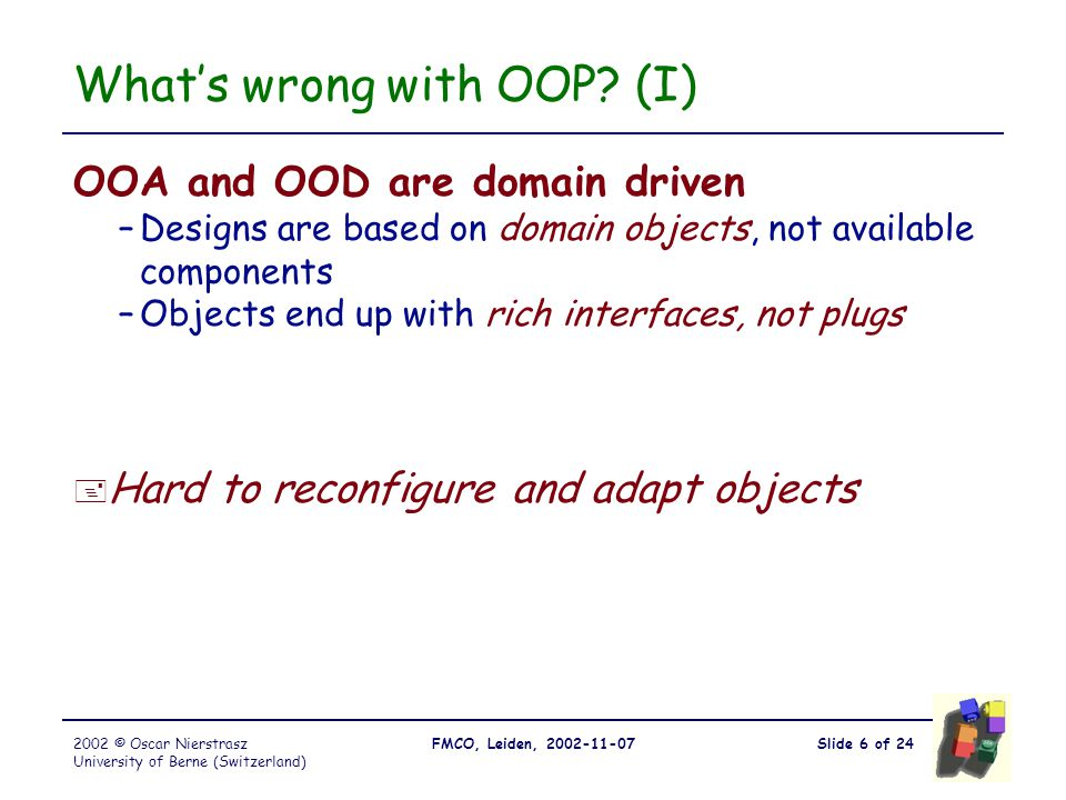 Slide 6 of 24FMCO, Leiden, 2002-11-072002 © Oscar Nierstrasz University of Berne (Switzerland) What's wrong with OOP.
