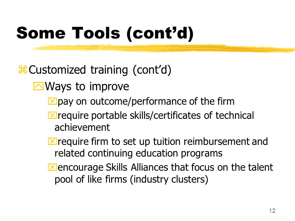 12 Some Tools (cont'd) zCustomized training (cont'd) yWays to improve xpay on outcome/performance of the firm xrequire portable skills/certificates of technical achievement xrequire firm to set up tuition reimbursement and related continuing education programs xencourage Skills Alliances that focus on the talent pool of like firms (industry clusters)