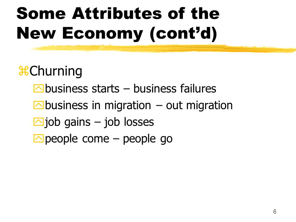 6 Some Attributes of the New Economy (cont'd) zChurning ybusiness starts – business failures ybusiness in migration – out migration yjob gains – job losses ypeople come – people go