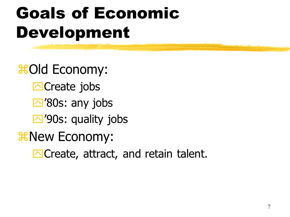 7 Goals of Economic Development zOld Economy: yCreate jobs y'80s: any jobs y'90s: quality jobs zNew Economy: yCreate, attract, and retain talent.