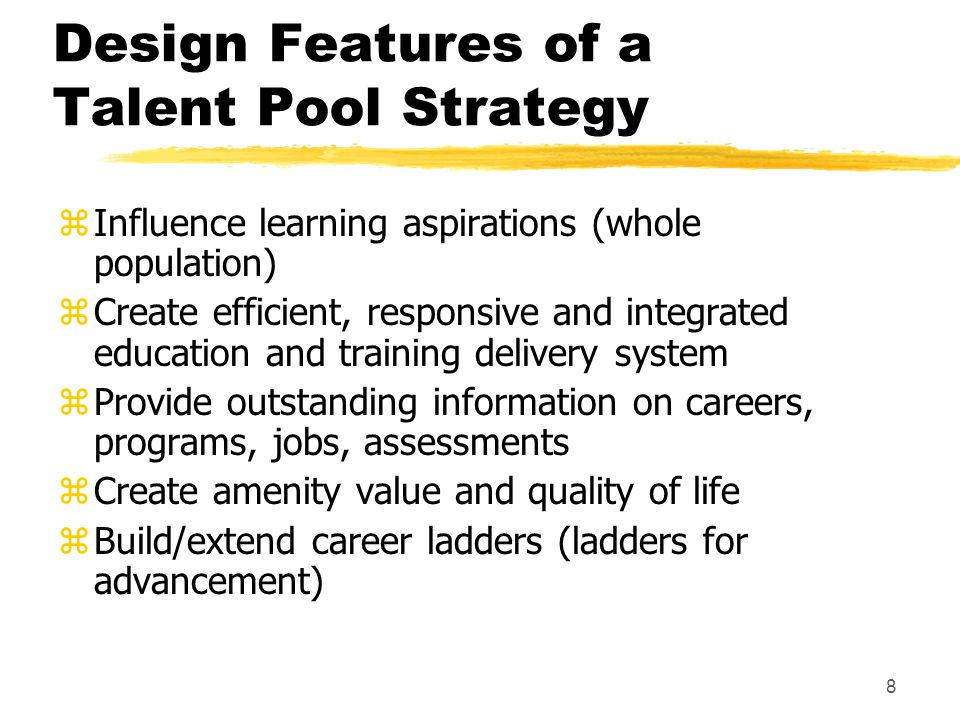 8 Design Features of a Talent Pool Strategy zInfluence learning aspirations (whole population) zCreate efficient, responsive and integrated education and training delivery system zProvide outstanding information on careers, programs, jobs, assessments zCreate amenity value and quality of life zBuild/extend career ladders (ladders for advancement)