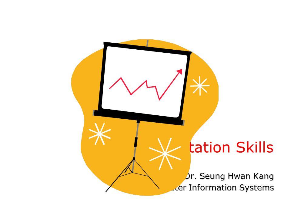 Presentation Skills Dr. Seung Hwan Kang Computer Information Systems