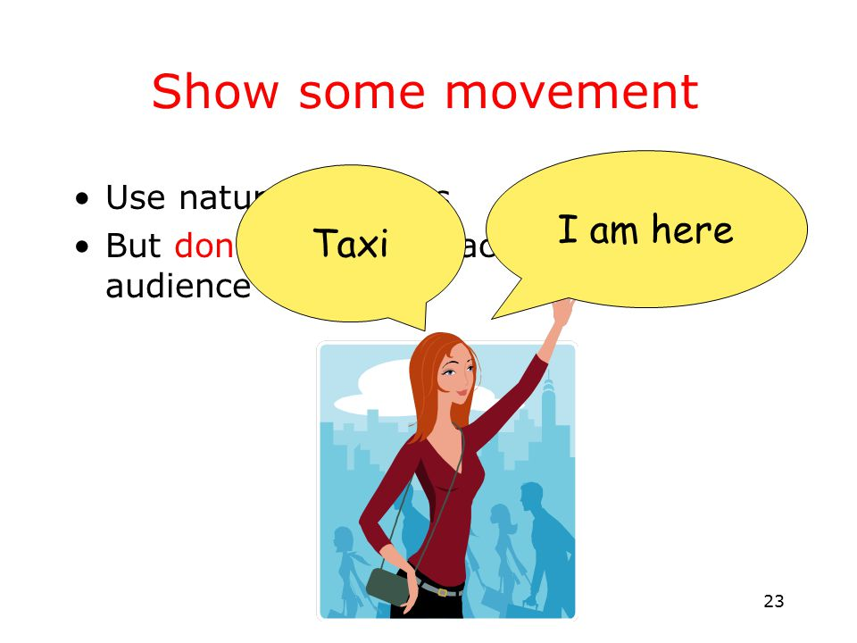 23 Show some movement Use natural gestures But don't turn your back to the audience Taxi I am here