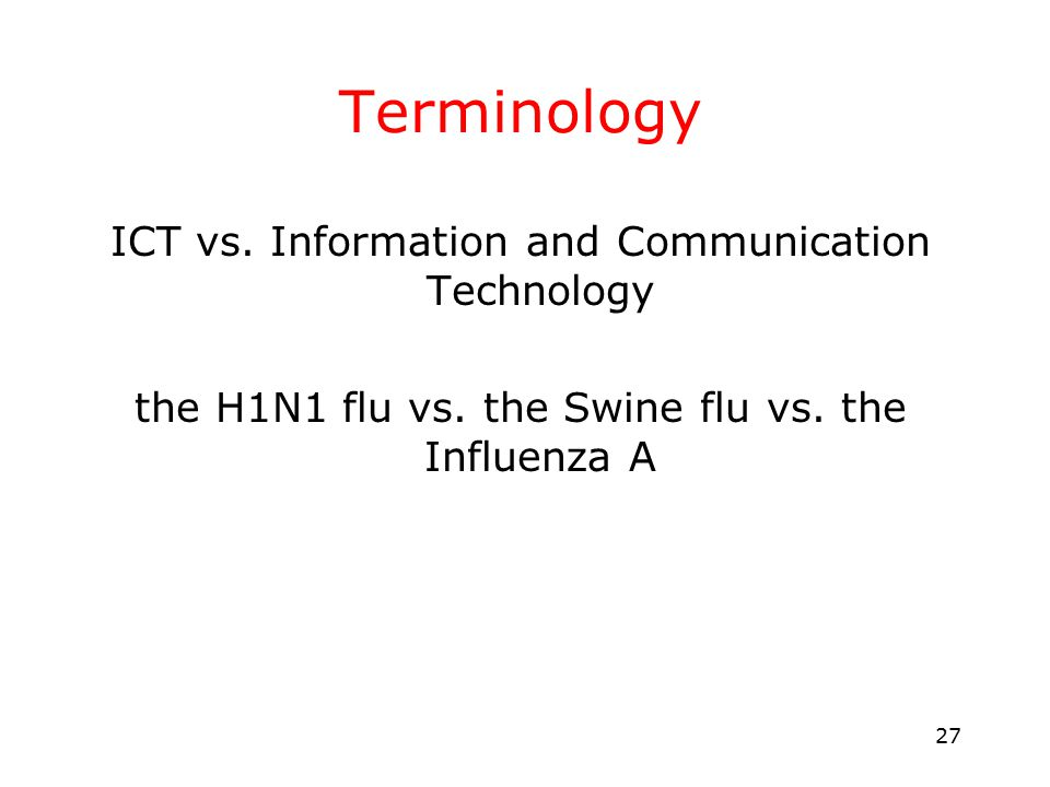 27 Terminology ICT vs. Information and Communication Technology the H1N1 flu vs.