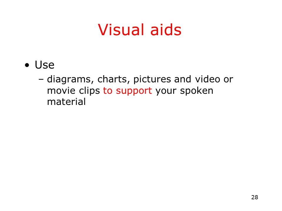 28 Visual aids Use –diagrams, charts, pictures and video or movie clips to support your spoken material