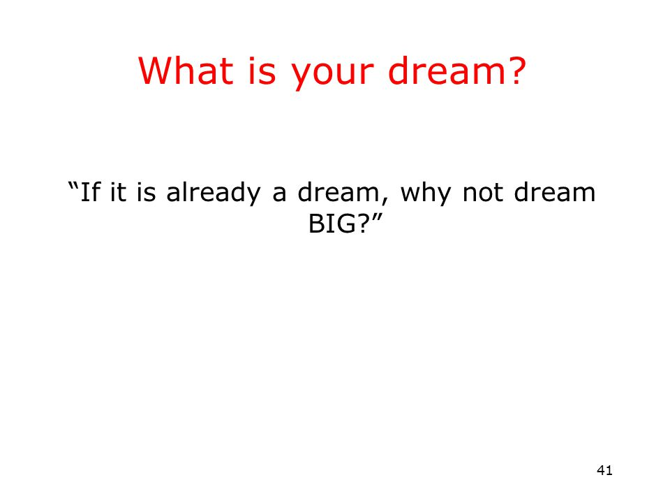 41 What is your dream? If it is already a dream, why not dream BIG?