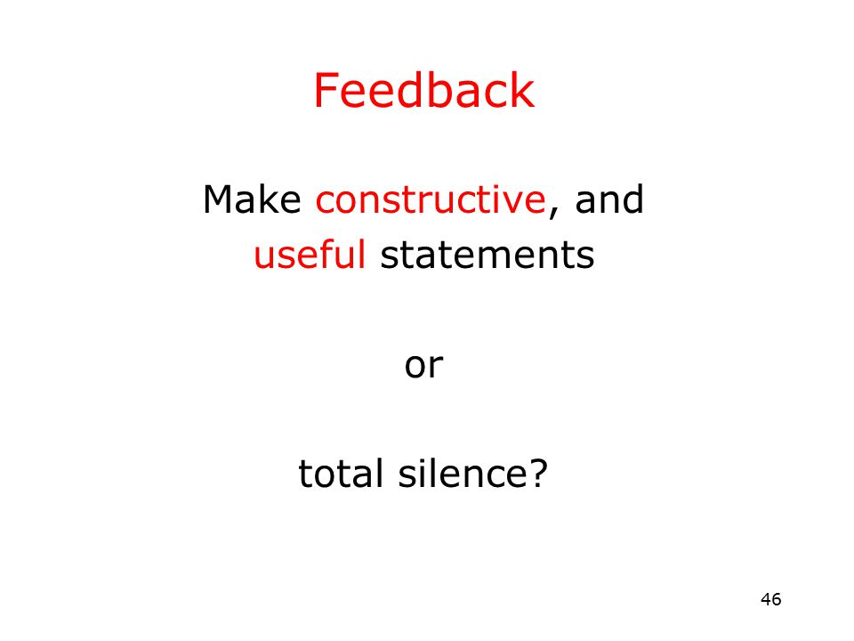 46 Feedback Make constructive, and useful statements or total silence?