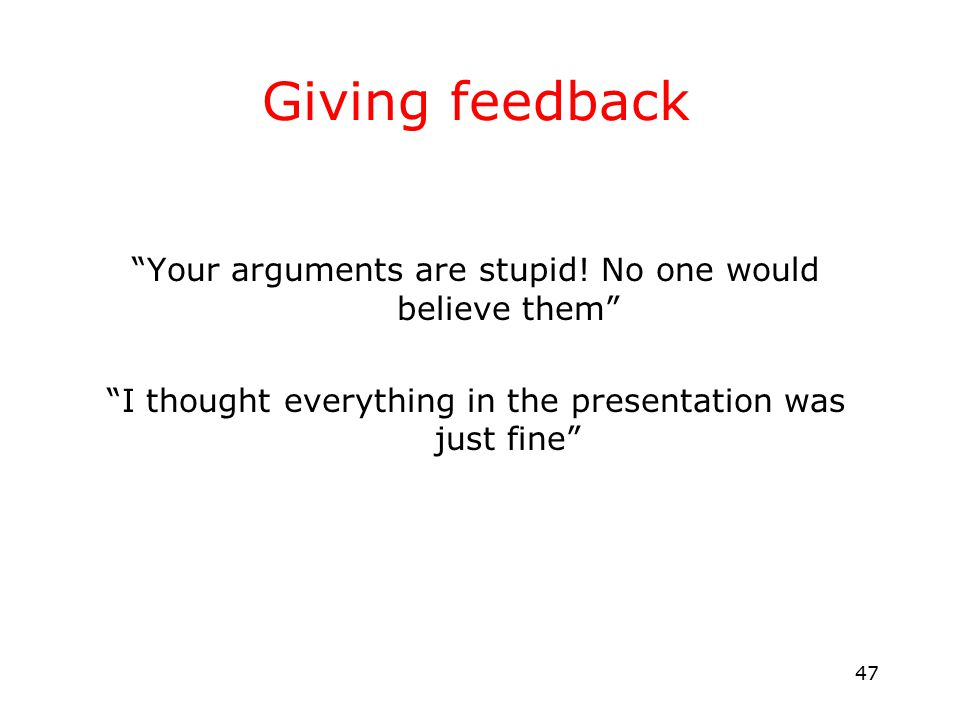 47 Giving feedback Your arguments are stupid.