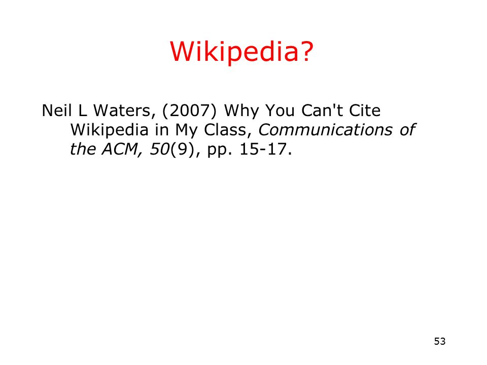 53 Wikipedia? Neil L Waters, (2007) Why You Can't Cite Wikipedia in My Class, Communications of the ACM, 50(9), pp. 15-17.