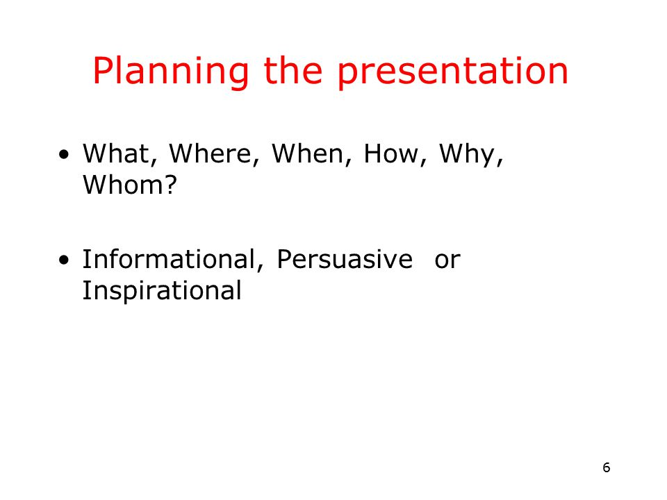 6 Planning the presentation What, Where, When, How, Why, Whom.