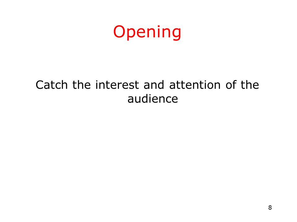 8 Opening Catch the interest and attention of the audience