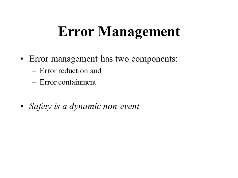 Error Management Error management has two components: –Error reduction and –Error containment Safety is a dynamic non-event