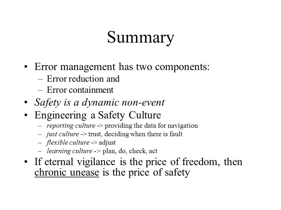 Summary Error management has two components: –Error reduction and –Error containment Safety is a dynamic non-event Engineering a Safety Culture –repor
