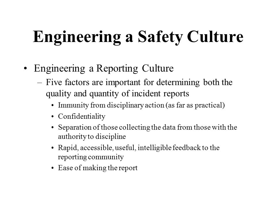 Engineering a Safety Culture Engineering a Reporting Culture –Five factors are important for determining both the quality and quantity of incident rep
