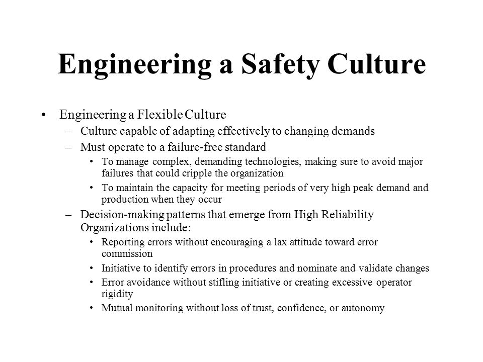 Engineering a Safety Culture Engineering a Flexible Culture –Culture capable of adapting effectively to changing demands –Must operate to a failure-fr