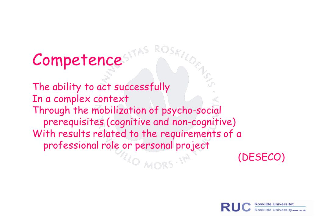Competence The ability to act successfully In a complex context Through the mobilization of psycho-social prerequisites (cognitive and non-cognitive)
