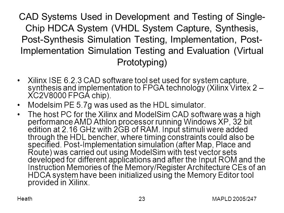Heath MAPLD 2005/24723 CAD Systems Used in Development and Testing of Single- Chip HDCA System (VHDL System Capture, Synthesis, Post-Synthesis Simulation Testing, Implementation, Post- Implementation Simulation Testing and Evaluation (Virtual Prototyping) Xilinx ISE 6.2.3 CAD software tool set used for system capture, synthesis and implementation to FPGA technology (Xilinx Virtex 2 – XC2V8000 FPGA chip).