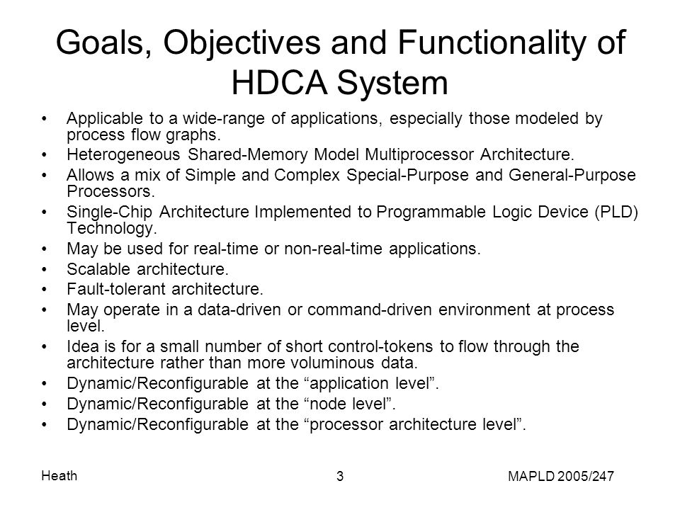 Heath MAPLD 2005/2473 Goals, Objectives and Functionality of HDCA System Applicable to a wide-range of applications, especially those modeled by process flow graphs.