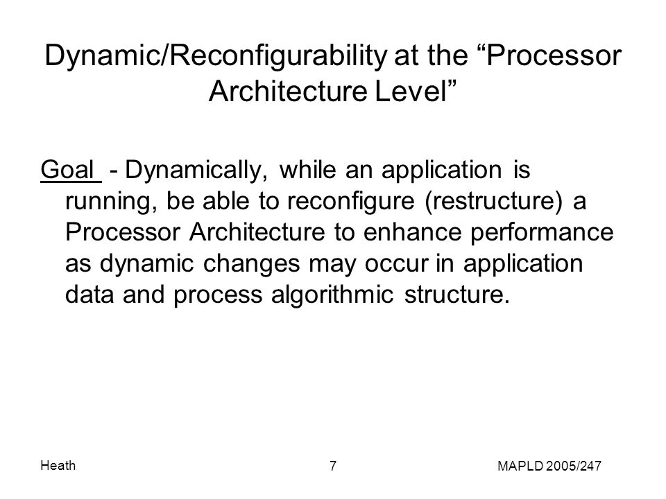 Heath MAPLD 2005/2477 Dynamic/Reconfigurability at the Processor Architecture Level Goal - Dynamically, while an application is running, be able to reconfigure (restructure) a Processor Architecture to enhance performance as dynamic changes may occur in application data and process algorithmic structure.