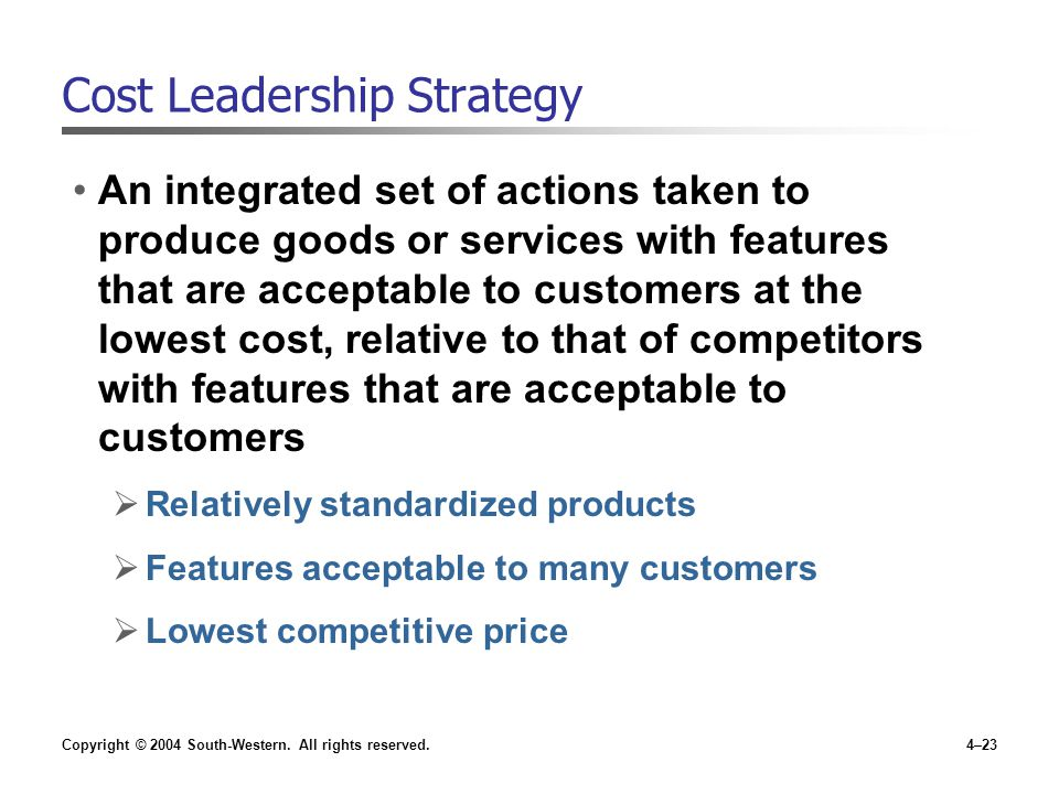 Copyright © 2004 South-Western. All rights reserved.4–23 Cost Leadership Strategy An integrated set of actions taken to produce goods or services with
