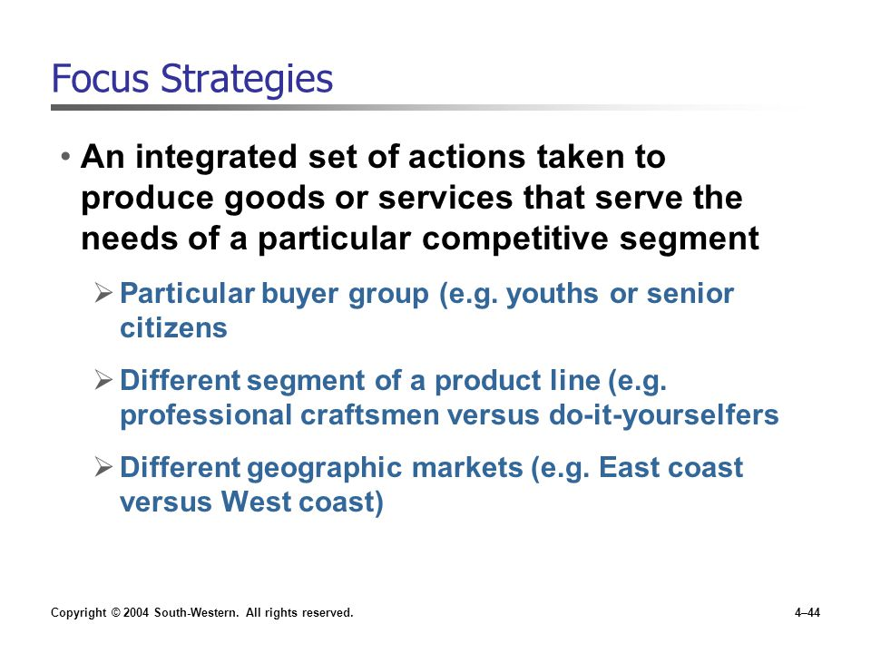 Copyright © 2004 South-Western. All rights reserved.4–44 Focus Strategies An integrated set of actions taken to produce goods or services that serve t