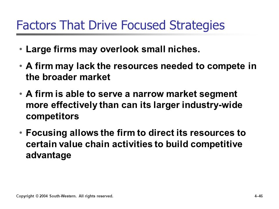Copyright © 2004 South-Western. All rights reserved.4–46 Factors That Drive Focused Strategies Large firms may overlook small niches. A firm may lack