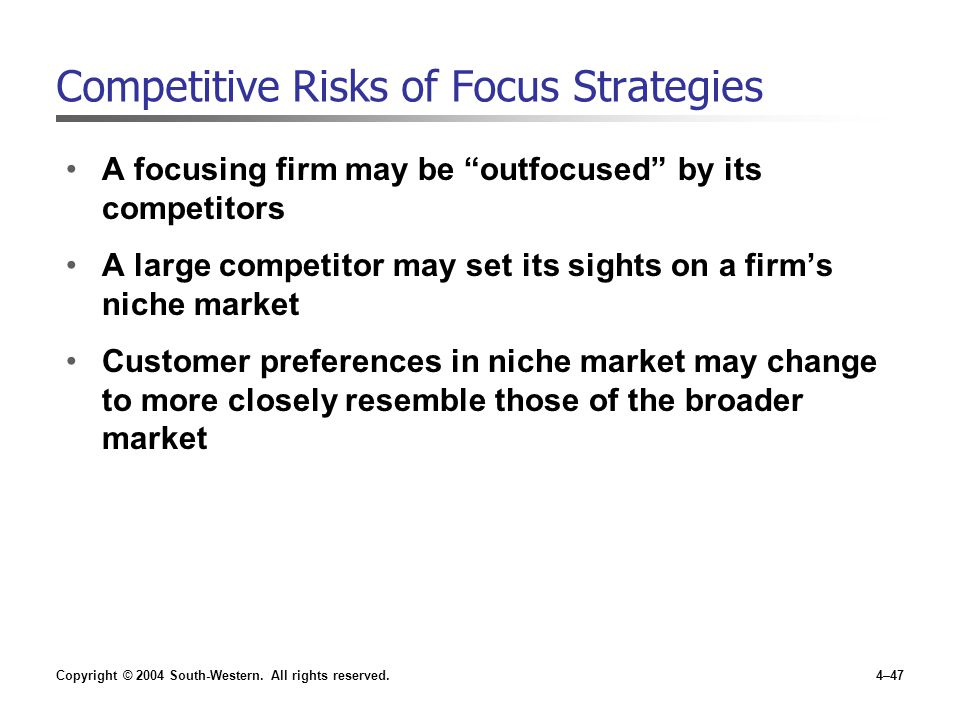 """Copyright © 2004 South-Western. All rights reserved.4–47 Competitive Risks of Focus Strategies A focusing firm may be """"outfocused"""" by its competitors"""