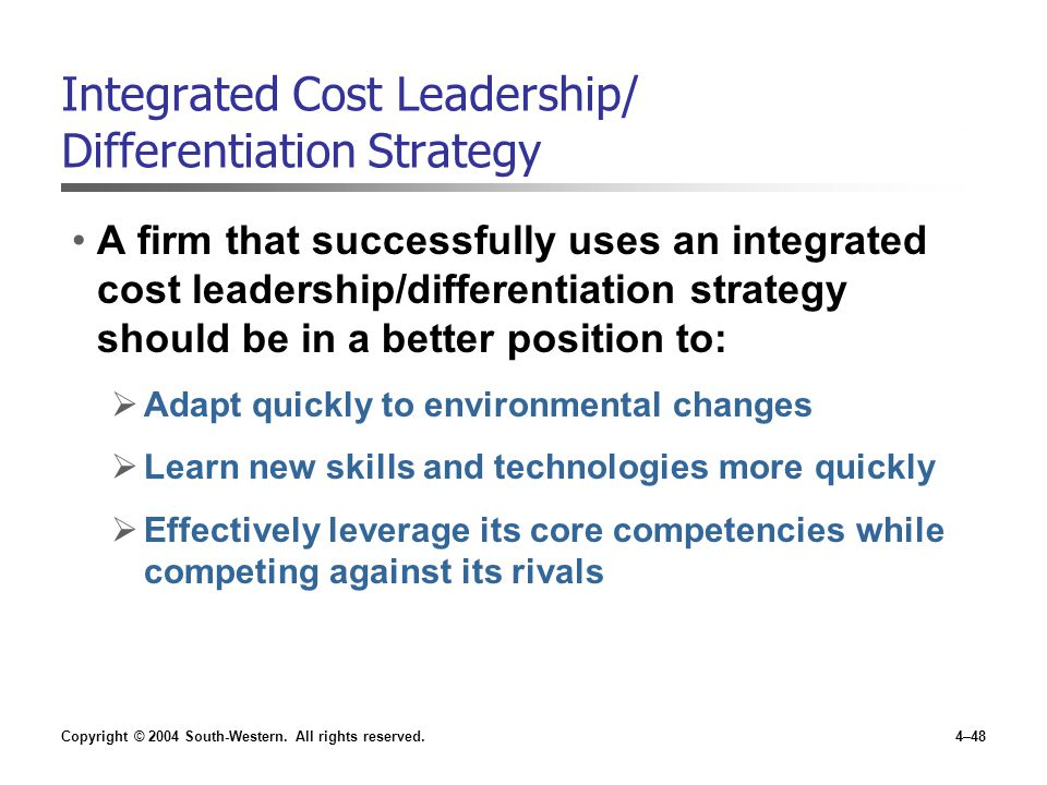 Copyright © 2004 South-Western. All rights reserved.4–48 Integrated Cost Leadership/ Differentiation Strategy A firm that successfully uses an integra