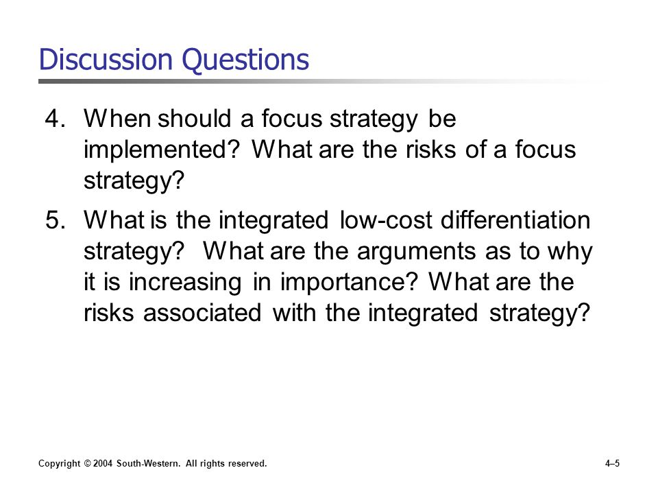 Copyright © 2004 South-Western. All rights reserved.4–5 Discussion Questions 4.When should a focus strategy be implemented? What are the risks of a fo