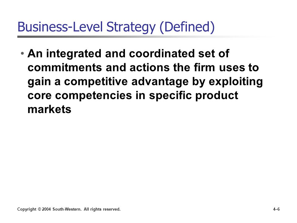 Copyright © 2004 South-Western. All rights reserved.4–6 Business-Level Strategy (Defined) An integrated and coordinated set of commitments and actions