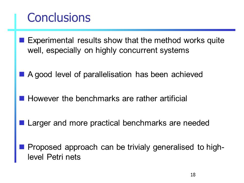 18 Conclusions Experimental results show that the method works quite well, especially on highly concurrent systems A good level of parallelisation has been achieved However the benchmarks are rather artificial Larger and more practical benchmarks are needed Proposed approach can be trivialy generalised to high- level Petri nets